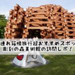 子連れ箱根旅行超おすすめスポット 彫刻の森美術館の訪問レポ!(ネットの森の外観)